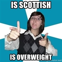 Cool Scottish Girl - is scottish is overweight