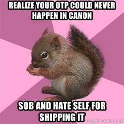 Shipper Squirrel - Realize your otp could never happen in canon sob and hate self for shipping it