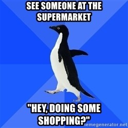 """Socially Awkward Penguin - see someone at the supermarket """"hey, doing some shopping?"""""""