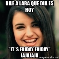"Friday Derp - Dile a lara que dia es hoy ""it´s friday friday"" jajajaja"