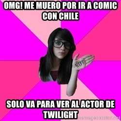 Idiot Nerd Girl - OMG! ME MUERO POR IR A COMIC CON CHILE sOLO VA PARA VER AL ACTOR DE Twilight