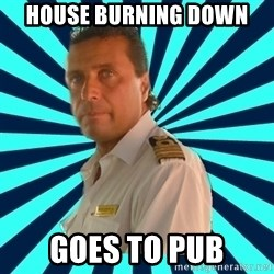 Francseco Schettino - house burning down goes to pub