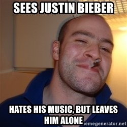 Good Guy Greg - sees justin bieber hates his music, but leaves him alone