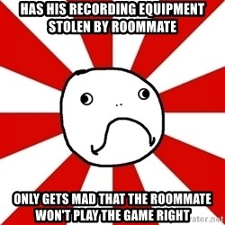 Shame Nob - Has his recording equipment sTolen by roommate  Only gets mad that the roommate won't play The game right