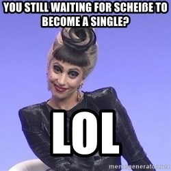 Lady Gaga - You still waiting for Scheiße to become a single? lol