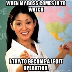 unhelpful teacher - When my boss comes in to watch i try to become a legit operation.