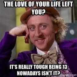 Willy Wonka - the love of your life left you? it's really tough being 13 nowadays isn't it?