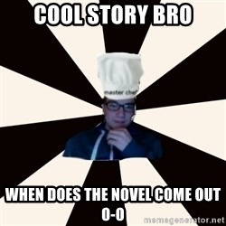 MasterChefScott - cool story bro when does the novel come out o-o