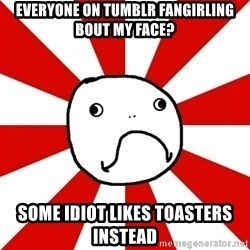 Shame Nob - Everyone on tumblr fangirling bout my face? some idiot likes toasters instead