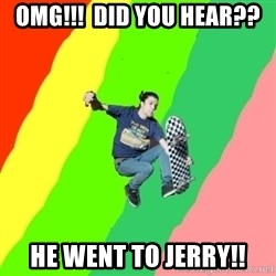 smskater - omg!!!  did you hear?? he went to jerry!!