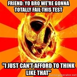 """Typical fan of the hunger games - Friend: Yo bro we're gonna totally fail this test """"I just can't afford to think like that"""""""