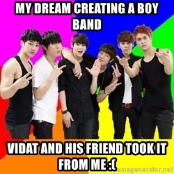 b2st - MY dream creating a boy band vidat and his friend took it from me :(
