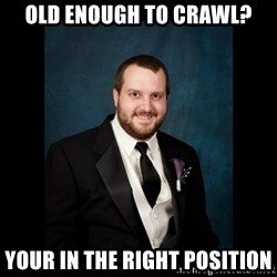 Date Rape Dave - Old enough to crawl? Your in the right position