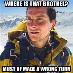 Bear Grylls Loneliness - where is that brothel? must of made a wrong turn