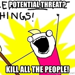 clean all the things - Potential threat? Kill all the people!
