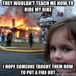 Disaster Girl - they wouldn't teach me how to ride my bike i hope someone taught them how to put a fire out