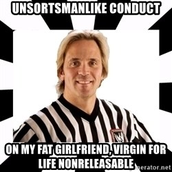 WWE referee - UNsortsmanlike Conduct on my fat girlfriend, virgin for life nonreleasable