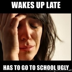 First World Problems - wakes up late has to go to school ugly