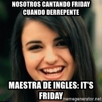 Friday Derp - Nosotros cantando friday cuando derrepente maestra de ingles: It's Friday