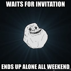 Forever Alone - waits for invitation ends up alone all weekend