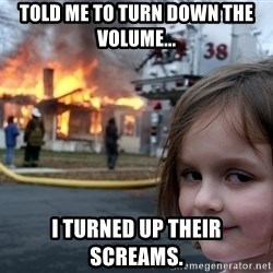 Disaster Girl - told me to turn down the volume... i turned up their screams.