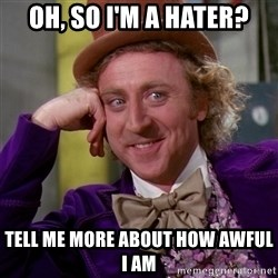 Willy Wonka - oh, so i'm a hater? tell me more about how awful I am