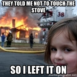 Disaster Girl - they told me not to touch the stove So i left it on