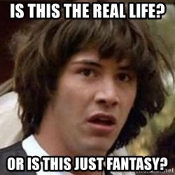 Conspiracy Keanu - Is this the real life?  OR IS THIS JUST FANTASY?
