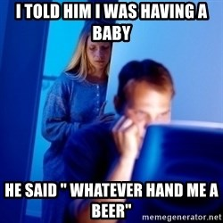 """Internet Husband - i told him i was having a baby he said """" whatever hand me a beer"""""""