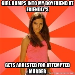 Jealous Girl - girl bumps into my boyfriend at friendly's gets arrested for attempted murder