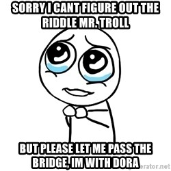pleaseguy  - sorry i cant figure out the riddle mr. troll but please let me pass the bridge, im with dora