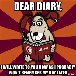 Typical-Diary-Dog - Dear Diary, I will write to you now as i probably won't remember my day later
