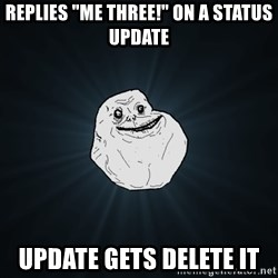 "Forever Alone - replies ""me three!"" on a status update update gets delete it"