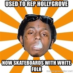 Lil Wayne Meme - USed to Rep hollygrove Now skateboards with white folk