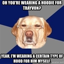 Racist Dog - Oh you're wearing A hoodie for trayvon? Yeah, I'm wearing a Certain type of hood for him myself.