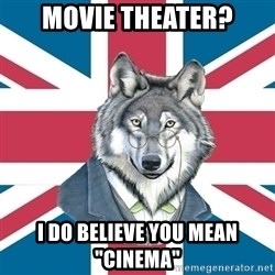 "Sir Courage Wolf Esquire - Movie theater? I do believe you mean ""Cinema"""