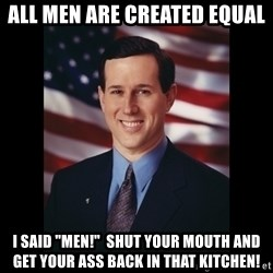 """Rick Santorum Meme  - All men are created equal I said """"men!""""  shut your mouth and get your ass back in that kitchen!"""