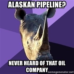 Sexually Oblivious Rhino - alaskan pipeline? never heard of that oil company