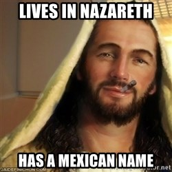 Good Guy Jesus - lives in Nazareth has a mexican name