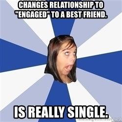 """Annoying Facebook Girl - changes relationship to """"engaged"""" to a best friend. is really single."""