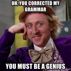 Willy Wonka - Oh, you corrected my GRAMMAR you must be a GENIUS