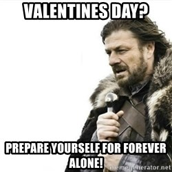 Prepare yourself - Valentines day? Prepare yourself for forever alone!