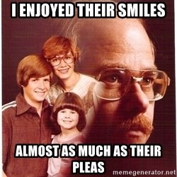 Vengeance Dad - i enjoyed their smiles almost as much as their pleas