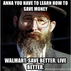 Like-A-Jew - ANNA YOU HAVE TO LEARN HOW TO SAVE MONEY WALMART. SAVE BETTER. LIVE BETTER.