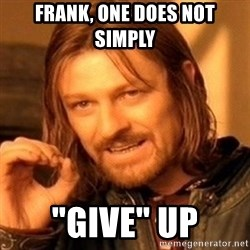 """One Does Not Simply - frank, one does not simply """"give"""" up"""