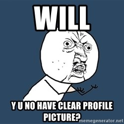 Y U No - Will y u no have clear profile Picture?