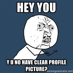 Y U No - Hey you Y u no have clear Profile Picture?