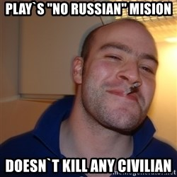 "Good Guy Greg - Play`s ""no russian"" mision doesn`t kill any civilian"