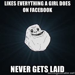 Forever Alone - Likes everything a girl does on facebook never gets laid