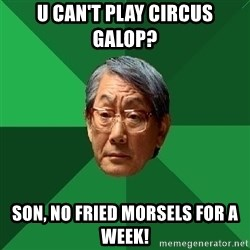 High Expectations Asian Father - U CAN'T PLAY CIRCUS GALOP? SON, NO FRIED MORSELS FOR A WEEK!